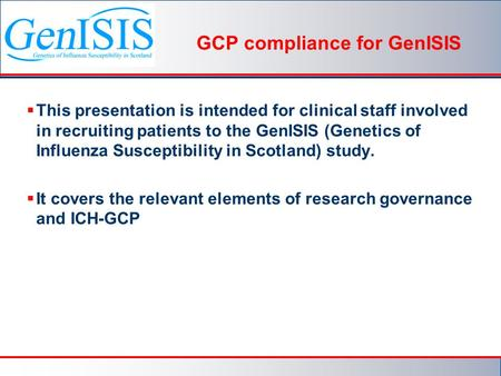 GCP compliance for GenISIS  This presentation is intended for clinical staff involved in recruiting patients to the GenISIS (Genetics of Influenza Susceptibility.