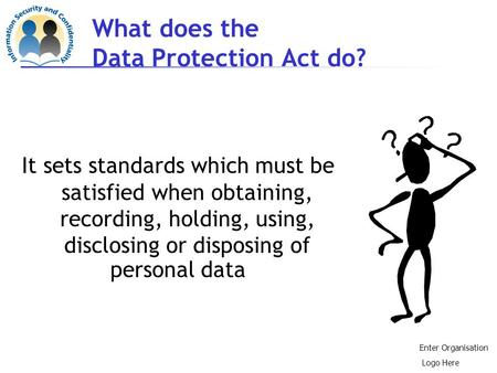 What does the Data Protection Act do? It sets standards which must be satisfied when obtaining, recording, holding, using, disclosing or disposing of.
