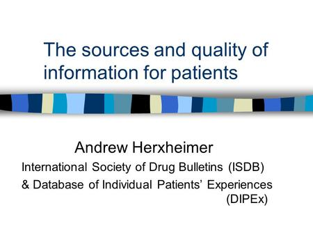 The sources and quality of information for patients Andrew Herxheimer International Society of Drug Bulletins (ISDB) & Database of Individual Patients'