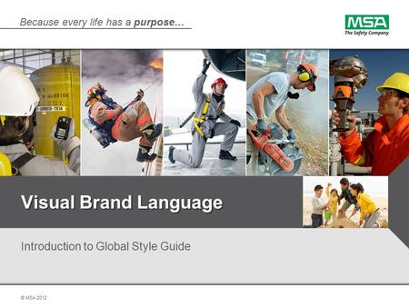 Because every life has a purpose… © MSA 2012 Visual Brand Language Introduction to Global Style Guide.