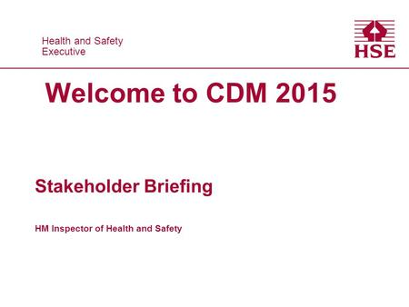 Health and Safety Executive Health and Safety Executive Welcome to CDM 2015 Stakeholder Briefing HM Inspector of Health and Safety.