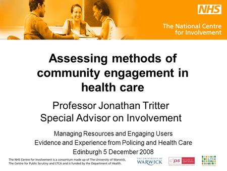 Assessing methods of community engagement in health care Professor Jonathan Tritter Special Advisor on Involvement Managing Resources and Engaging Users.