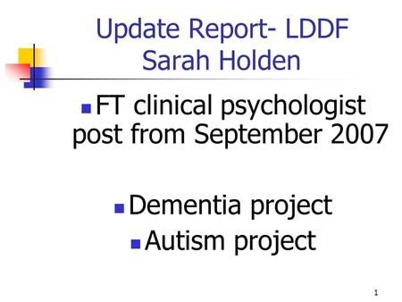 1 Update Report- LDDF Sarah Holden FT clinical psychologist post from September 2007 Dementia project Autism project.
