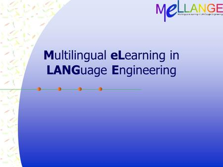 Multilingual eLearning in LANGuage Engineering. Project Overview  Project span: Oct 2004 – Oct 2007  Kick-off meeting Oct 9-10 2004  Project goals: