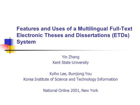 Features and Uses of a Multilingual Full-Text Electronic Theses and Dissertations (ETDs) System Yin Zhang Kent State University Kyiho Lee, Bumjong You.