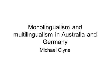 Monolingualism and multilingualism in Australia and Germany Michael Clyne.