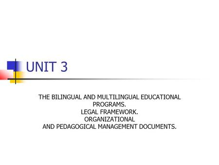 UNIT 3 THE BILINGUAL AND MULTILINGUAL EDUCATIONAL PROGRAMS. LEGAL FRAMEWORK. ORGANIZATIONAL AND PEDAGOGICAL MANAGEMENT DOCUMENTS.