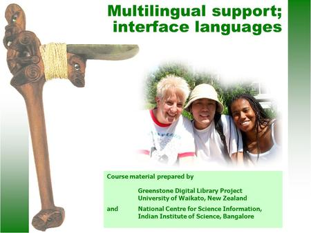 Multilingual support; interface languages Course material prepared by Greenstone Digital Library Project University of Waikato, New Zealand andNational.
