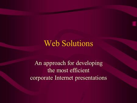 Web Solutions An approach for developing the most efficient corporate Internet presentations.