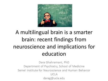 A multilingual brain is a smarter brain: recent findings from neuroscience and implications for education Dara Ghahremani, PhD Department of Psychiatry,