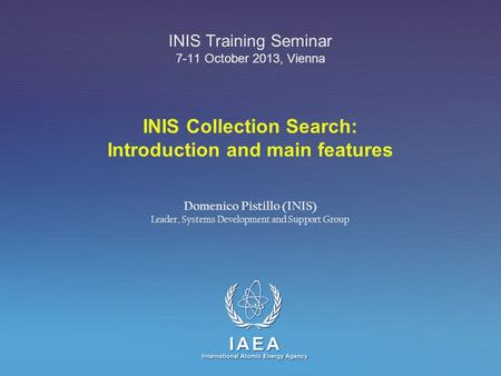 IAEA International Atomic Energy Agency INIS Collection Search: Introduction and main features INIS Training Seminar 7-11 October 2013, Vienna Domenico.