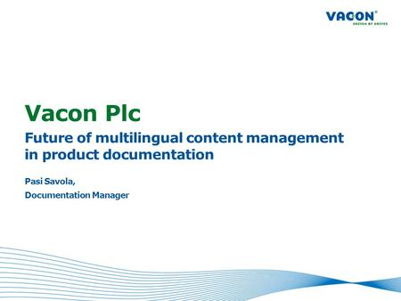 Vacon Plc Future of multilingual content management in product documentation Pasi Savola, Documentation Manager.