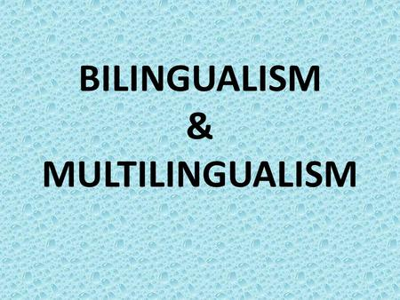 BILINGUALISM & MULTILINGUALISM. Multilingualism & Bilingualism Literally speaking, speaker of two languages is called bilingual whereas speaker of more.