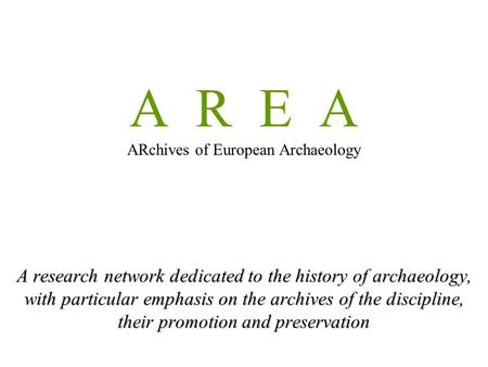A R E A ARchives of European Archaeology A research network dedicated to the history of archaeology, with particular emphasis on the archives of the discipline,