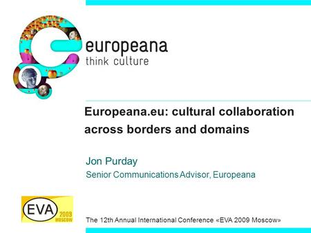 Europeana.eu: cultural collaboration across borders and domains Jon Purday Senior Communications Advisor, Europeana The 12th Annual International Conference.