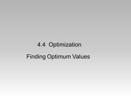 4.4 Optimization Finding Optimum Values. A Classic Problem You have 40 feet of fence to enclose a rectangular garden. What is the maximum area that you.