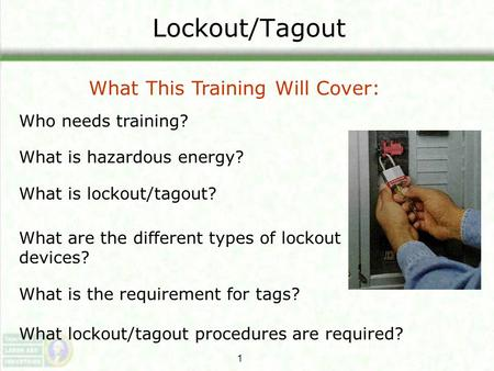 Lockout/Tagout What This <strong>Training</strong> Will Cover: Who needs <strong>training</strong>?