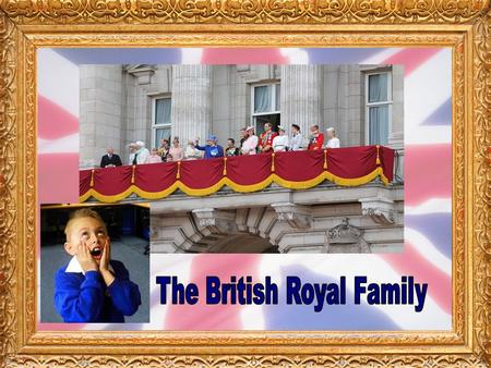 Our Royal Family are the close relatives of the Monarch, who is currently Queen Elizabeth II.