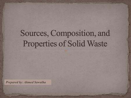 Prepared by: Ahmed Sawalha 1. Sources of Solid Wastes 2. Types of Solid Waste 3. Composition of Solid Waste 4. Determination of the Composition of MSW.