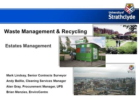 Waste Management & Recycling Estates Management Mark Lindsay, Senior Contracts Surveyor Andy Baillie, Cleaning Services Manager Alan Gray, Procurement.