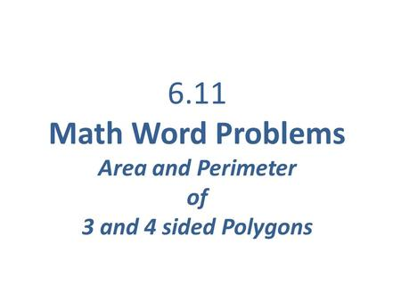 6.11 Math Word Problems Area and Perimeter of 3 and 4 sided Polygons.