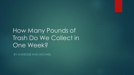 How Many Pounds of Trash Do We Collect in One Week? BY MAKENZIE AND MICHAEL.