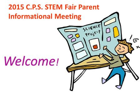 2015 C.P.S. STEM Fair Parent Informational Meeting Welcome ! Welcome !