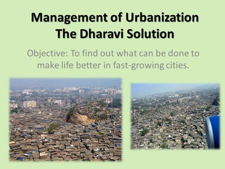 Management of Urbanization The Dharavi Solution Objective: To find out what can be done to make life better in fast-growing cities.