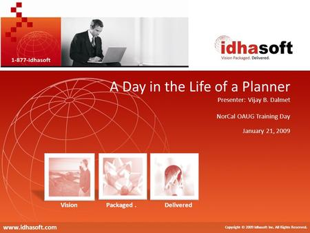 A Day in the Life of a Planner Copyright © 2009 Idhasoft Inc.. All Rights Reserved. Copyright © 2009 Idhasoft Inc. All Rights Reserved. www.idhasoft.com.