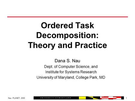 1Nau: PLANET, 2000 Ordered Task Decomposition: <strong>Theory</strong> and Practice Dana S. Nau Dept. of Computer Science, and Institute for Systems Research University.