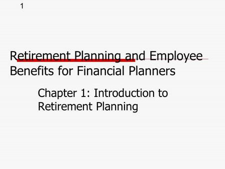 1 Chapter 1: Introduction to Retirement Planning Retirement Planning and Employee Benefits for Financial Planners.