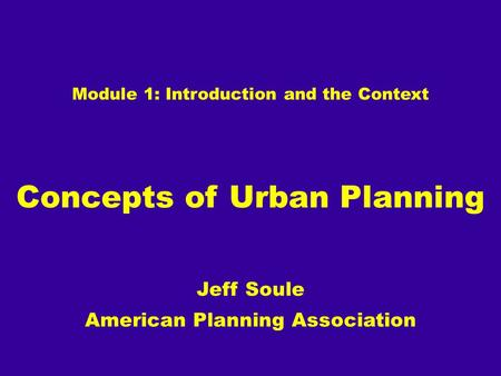 Module 1: Introduction and the Context Concepts of Urban Planning Jeff Soule American Planning Association.