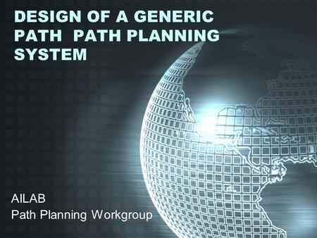 DESIGN OF A GENERIC PATH PATH PLANNING SYSTEM AILAB Path Planning Workgroup.