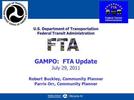 U.S. Department of Transportation Federal Transit Administration GAMPO: FTA Update July 29, 2011 Robert Buckley, Community Planner Parris Orr, Community.