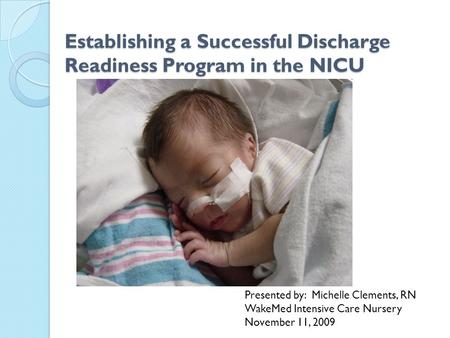 Establishing a Successful Discharge Readiness Program in the NICU Presented by: Michelle Clements, RN WakeMed Intensive Care Nursery November 11, 2009.