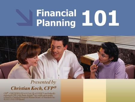 Financial Planning Presented by Christian Koch, CFP  101 CFP ®, CERTIFIED FINANCIAL PLANNER™ and federally registered CFP (with flame design) ® are certification.