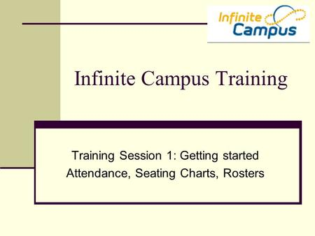 Infinite Campus Training Training Session 1: Getting started Attendance, Seating Charts, Rosters.