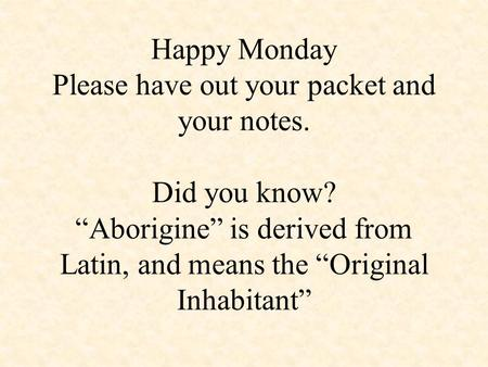 "Happy Monday Please have out your packet and your notes. Did you know? ""Aborigine"" is derived from Latin, and means the ""Original Inhabitant"""