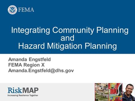 Integrating Community Planning and Hazard Mitigation Planning Amanda Engstfeld FEMA Region X