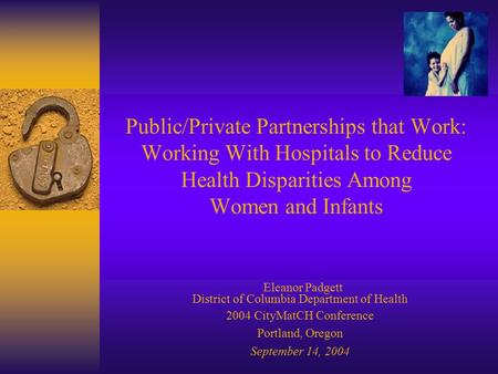 Public/Private Partnerships that Work: Working With Hospitals to Reduce Health Disparities Among Women and Infants Eleanor Padgett District of Columbia.