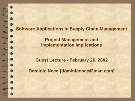 Software Applications in Supply Chain Management Project Management and Implementation Implications Guest Lecture - February 26, 2002 Dominic Noce