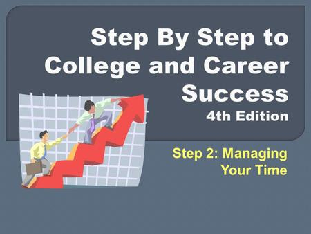 Step 2: Managing Your Time. Step by Step to College & Career Success, 4 th ed., by Gardner and Barefoot  Taking control of your time  Creating a workable.