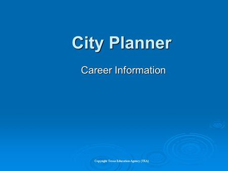 City Planner Career Information Copyright Texas Education Agency (TEA)