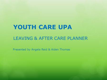 YOUTH CARE UPA LEAVING & AFTER CARE PLANNER Presented by Angela Reid & Aiden Thomas.
