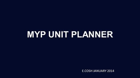 MYP UNIT PLANNER E.COSH JANUARY 2014. MYP UNIT PLANNER.