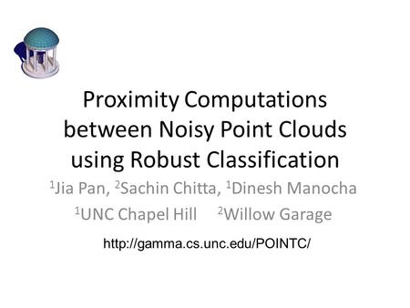Proximity Computations between Noisy Point Clouds using Robust Classification 1 Jia Pan, 2 Sachin Chitta, 1 Dinesh Manocha 1 UNC Chapel Hill 2 Willow Garage.