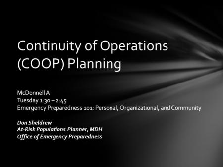 Continuity of Operations (COOP) Planning McDonnell A Tuesday 1:30 – 2:45 Emergency Preparedness 101: Personal, Organizational, and Community Don Sheldrew.