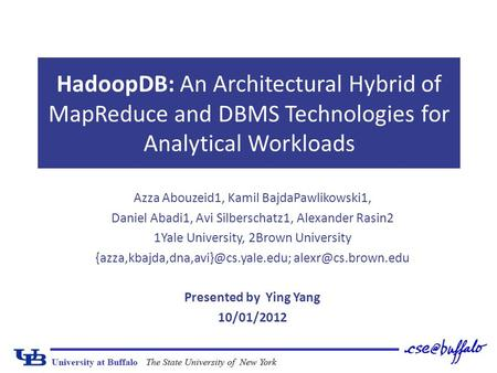 HadoopDB: An Architectural Hybrid of MapReduce and DBMS Technologies for Analytical Workloads Azza Abouzeid1, Kamil BajdaPawlikowski1, Daniel Abadi1, Avi.