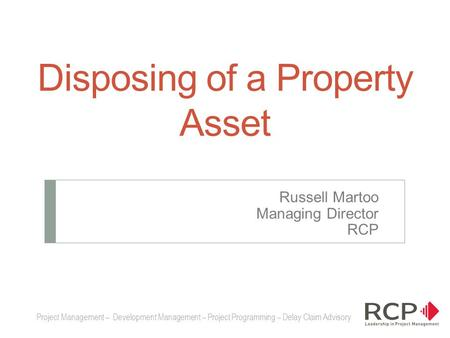 Disposing of a Property Asset Russell Martoo Managing Director RCP Project Management – Development Management – Project Programming – Delay Claim Advisory.
