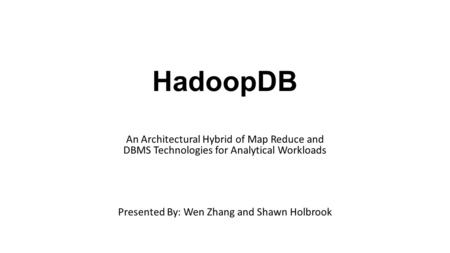 HadoopDB An Architectural Hybrid of Map Reduce and DBMS Technologies for Analytical Workloads Presented By: Wen Zhang and Shawn Holbrook.